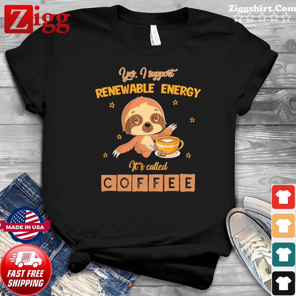 Sloth Yes I Support Renewable Energy It's Called Coffee Shirt
