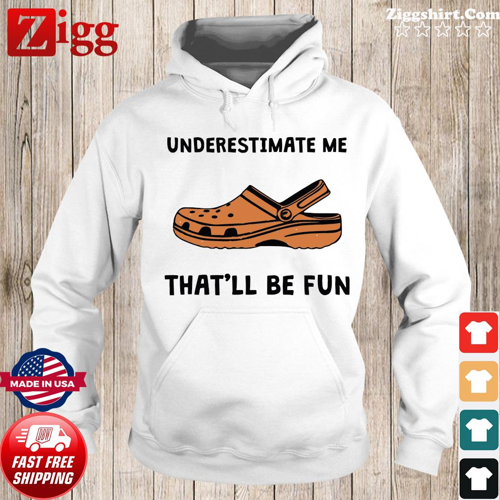 Underestimate Me Crocs That'll Be Fun Shirt Hoodie