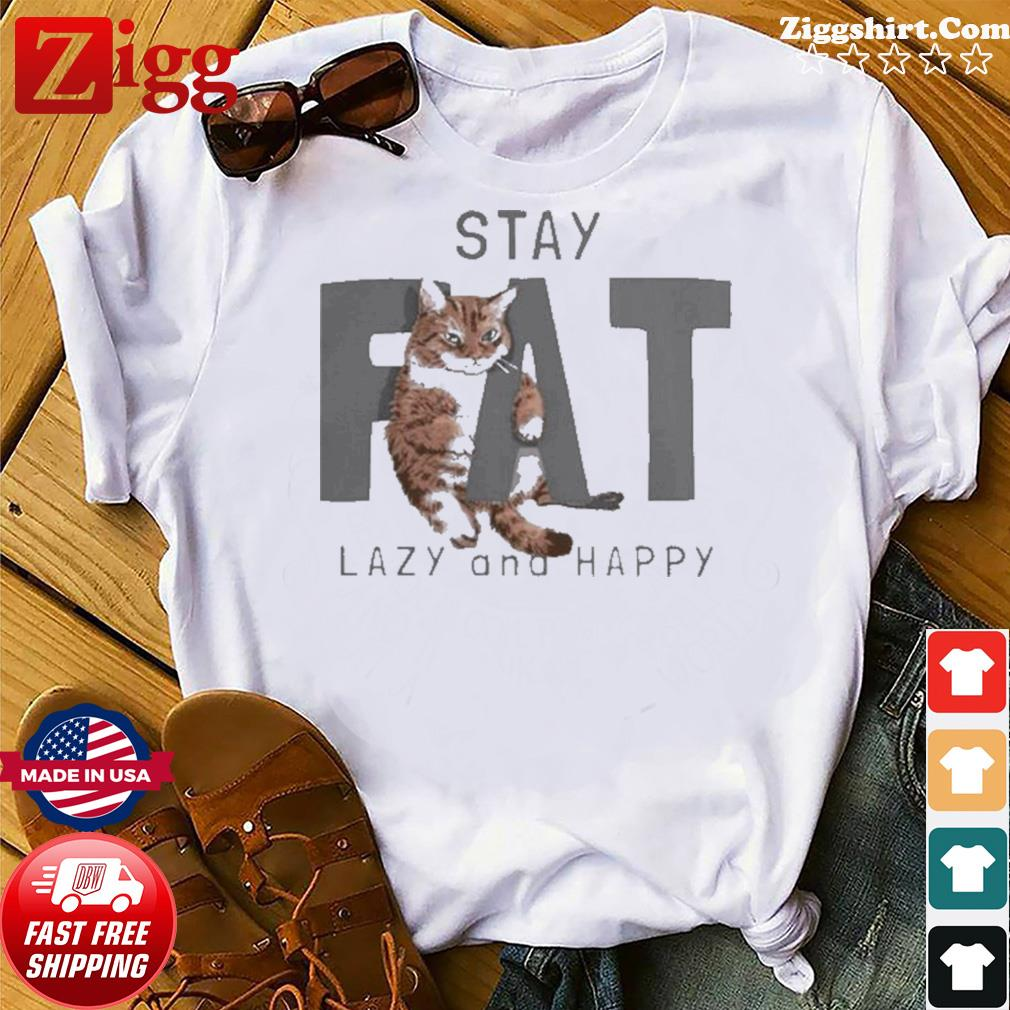 Cat Stay Fat Lazy and Happy shirt