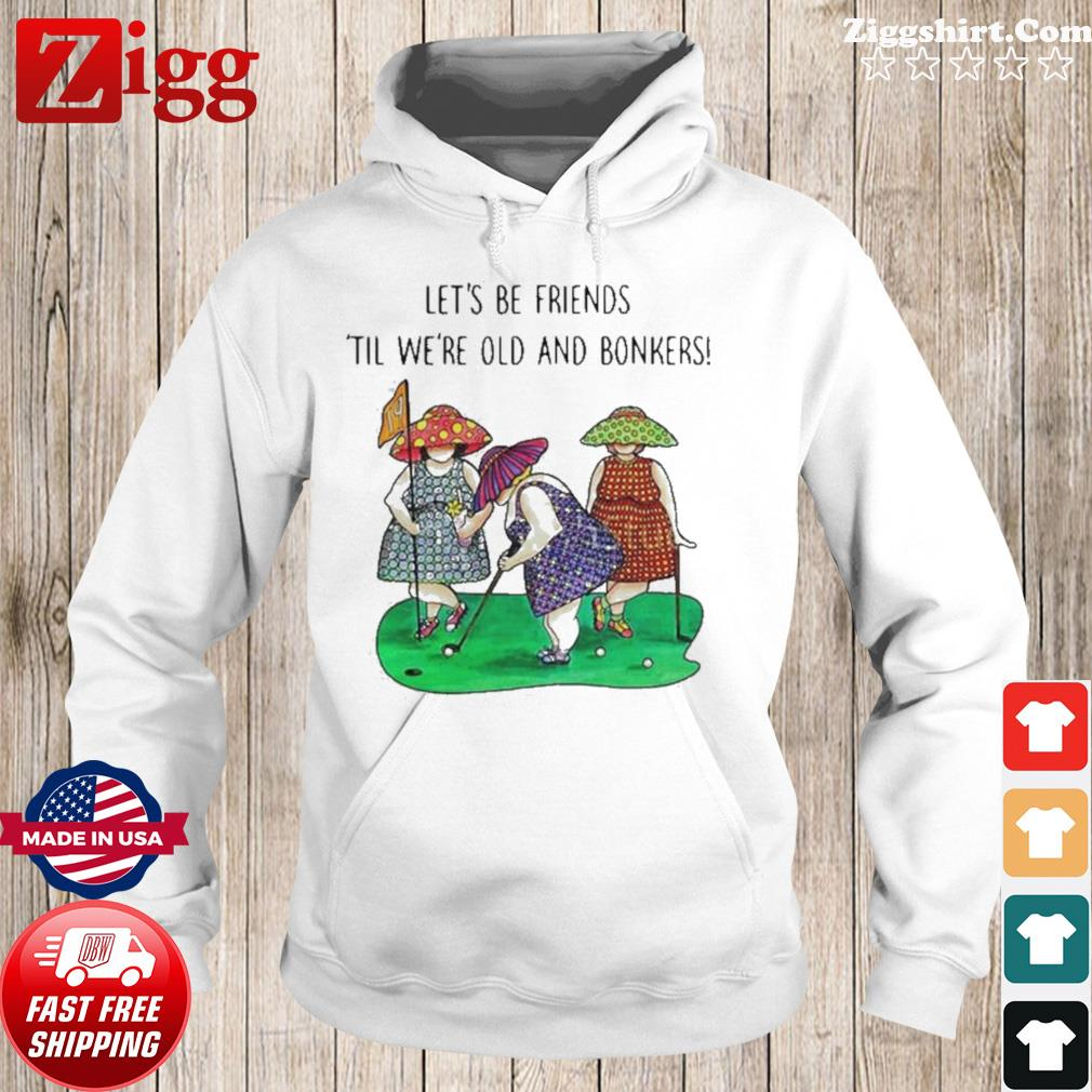 Golf Let's be Friends Til We're Old And Bonkers s Hoodie