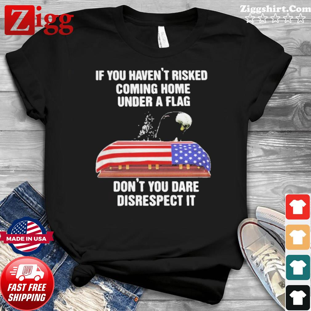 If You Haven't Risked Coming Home Under A Flag Don't You Dare Disrespect It American Flag Shirt