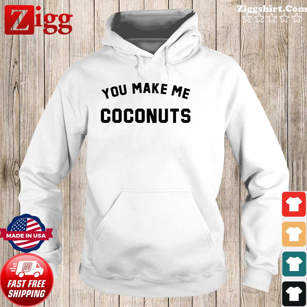 Official You Make Me Coconuts Shirt Hoodie
