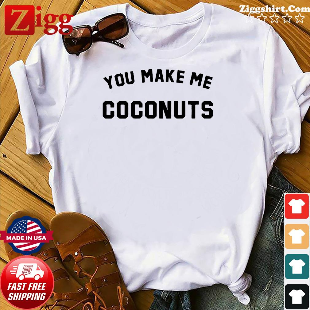 Official You Make Me Coconuts Shirt
