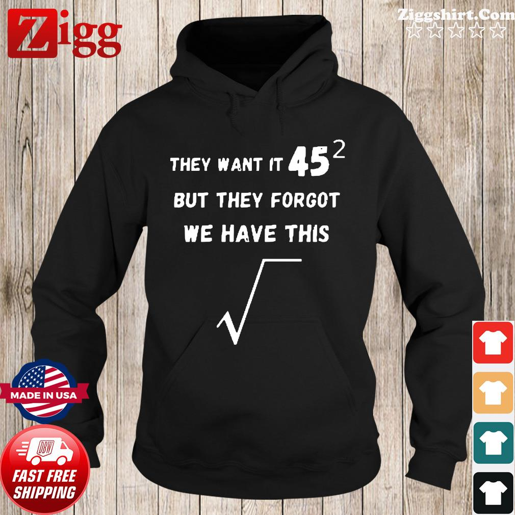 They Want It 45 But They Forgot We Have This Shirt Hoodie