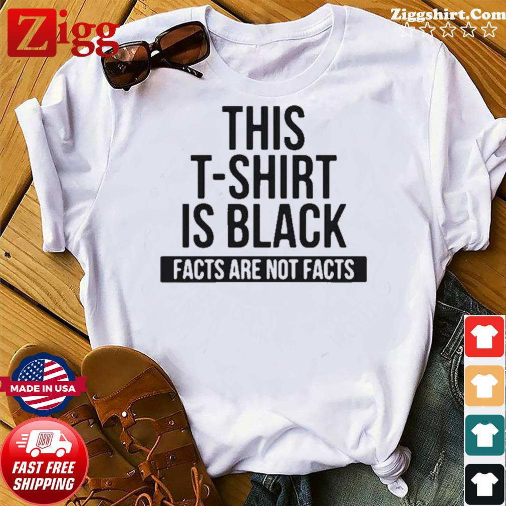 This T-Shirt Is Black Facts Are Not Facts shirt