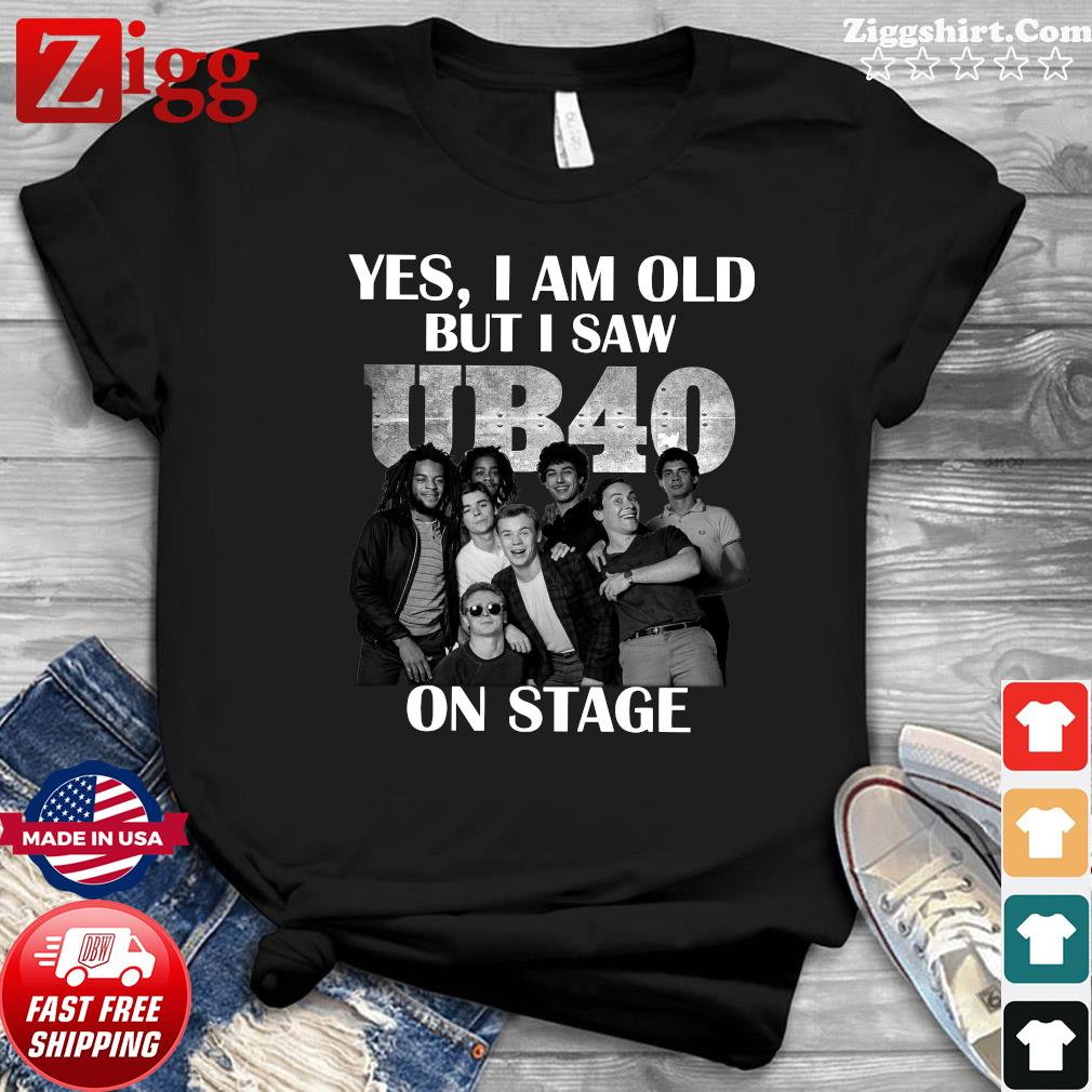 Yes I'm Old But I Saw Ub40 On Stage Shirt