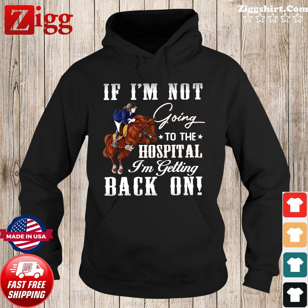 Women Riding Horse If I'm Not Going To The Hospital I'm Getting Back On Shirt Hoodie